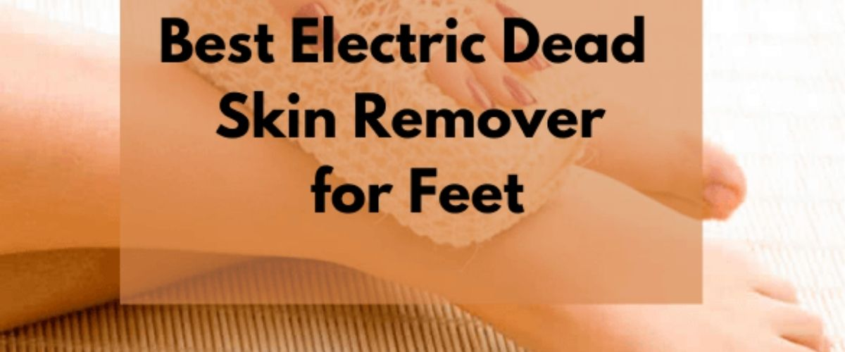 Best Electric Dead Skin Remover for Feet